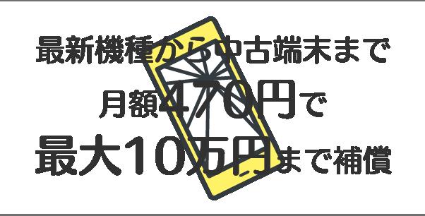 最新機種から中古端末まで 全機種470円で最大10万円まで補償